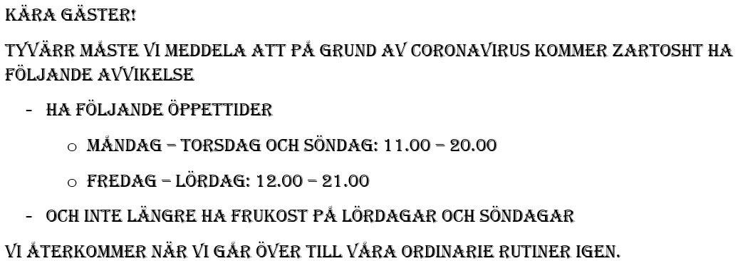 Kära gäster! Tyvärr måste vi meddela att på grund av coronavirus kommer Zartosht ha följande avvikelse -Ha följande öppettider oMåndag – Torsdag och Söndag: 11.00 – 20.00 oFredag – Lördag: 12.00 – 21.00 -Och inte längre ha frukost på lördagar och söndagar Vi återkommer när vi går över till våra ordinarie rutiner igen.